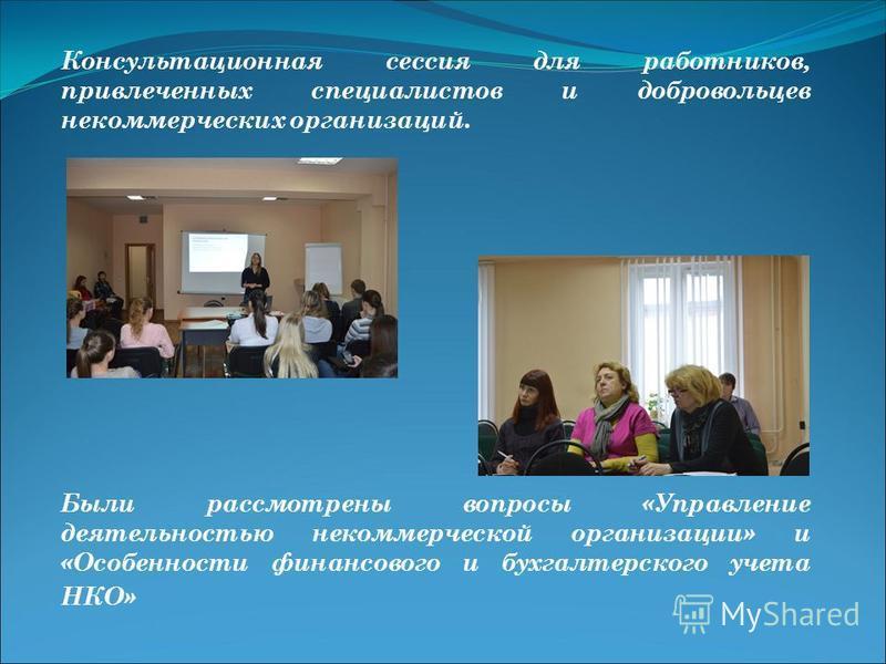 Консультационная сессия для работников, привлеченных специалистов и добровольцев некоммерческих организаций. Были рассмотрены вопросы «Управление деятельностью некоммерческой организации» и «Особенности финансового и бухгалтерского учета НКО»