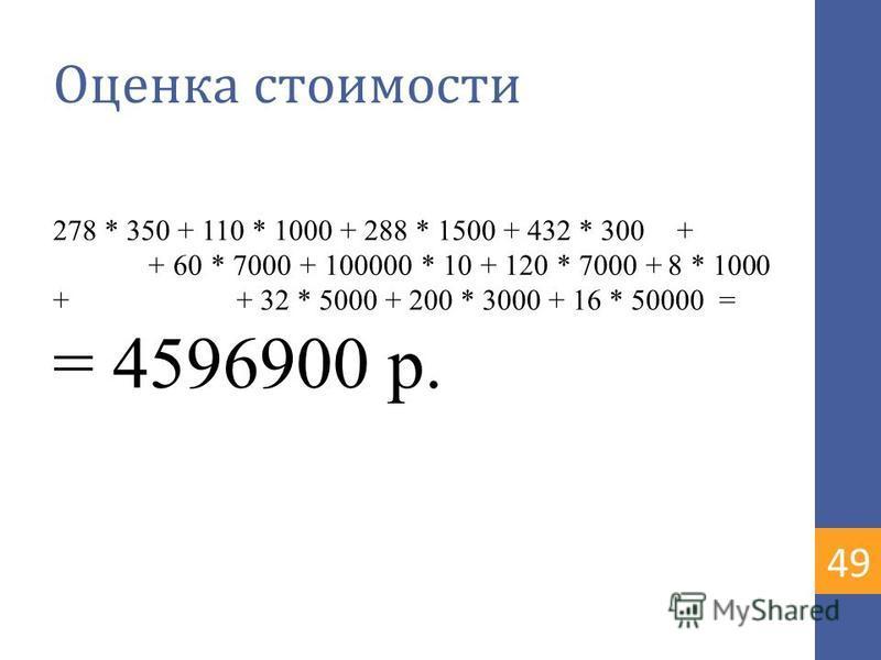 Оценка стоимости 278 * 350 + 110 * 1000 + 288 * 1500 + 432 * 300 + + 60 * 7000 + 100000 * 10 + 120 * 7000 + 8 * 1000 + + 32 * 5000 + 200 * 3000 + 16 * 50000 = = 4596900 р. 4949