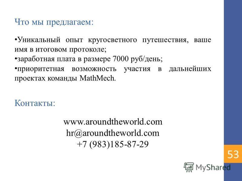 Что мы предлагаем: Уникальный опыт кругосветного путешествия, ваше имя в итоговом протоколе; заработная плата в размере 7000 руб/день; приоритетная возможность участия в дальнейших проектах команды MathMech. Контакты: www.aroundtheworld.com hr@around