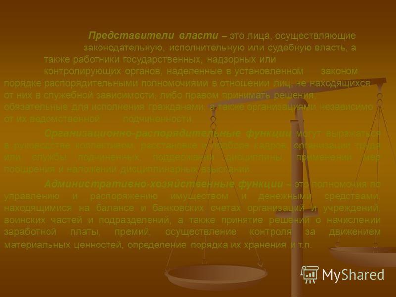 Представители власти – это лица, осуществляющие законодательную, исполнительную или судебную власть, а также работники государственных, надзорных или контролирующих органов, наделенные в установленном законом порядке распорядительными полномочиями в