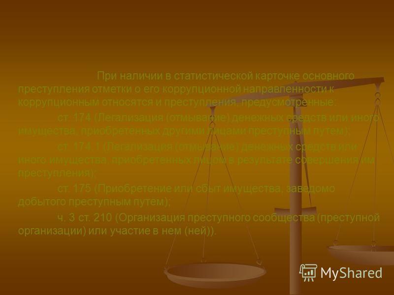 При наличии в статистической карточке основного преступления отметки о его коррупционной направленности к коррупционным относятся и преступления, предусмотренные: ст. 174 (Легализация (отмывание) денежных средств или иного имущества, приобретенных др