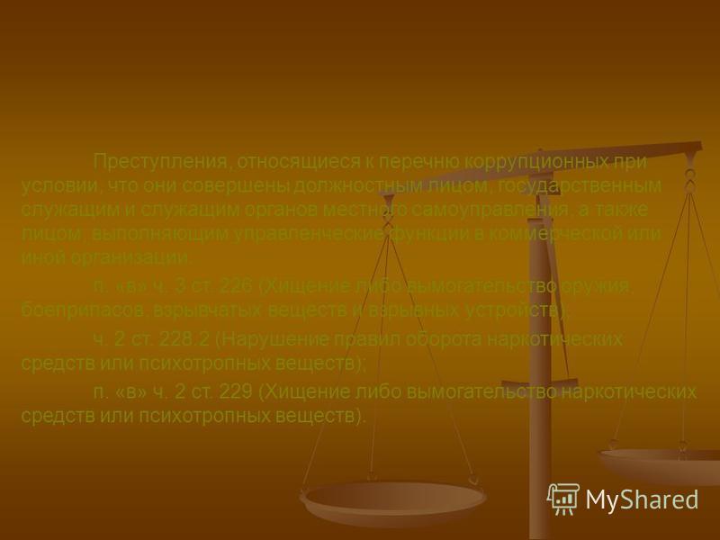 Преступления, относящиеся к перечню коррупционных при условии, что они совершены должностным лицом, государственным служащим и служащим органов местного самоуправления, а также лицом, выполняющим управленческие функции в коммерческой или иной организ