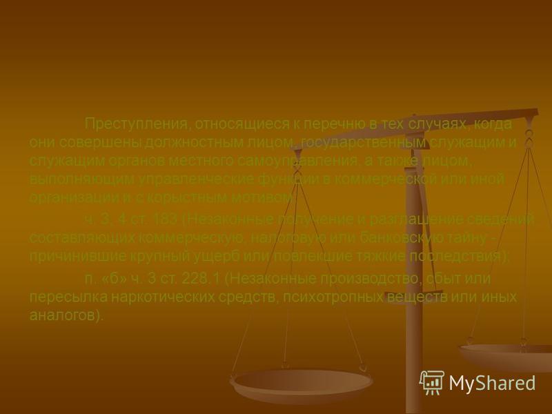 Преступления, относящиеся к перечню в тех случаях, когда они совершены должностным лицом, государственным служащим и служащим органов местного самоуправления, а также лицом, выполняющим управленческие функции в коммерческой или иной организации и с к