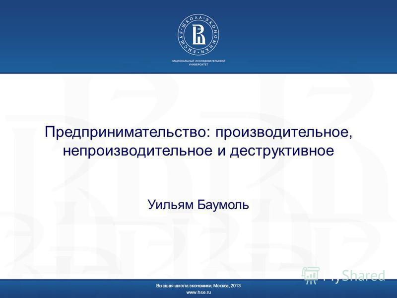 Предпринимательство: производительное, непроизводительное и деструктивное Уильям Баумоль Высшая школа экономики, Москва, 2013 www.hse.ru