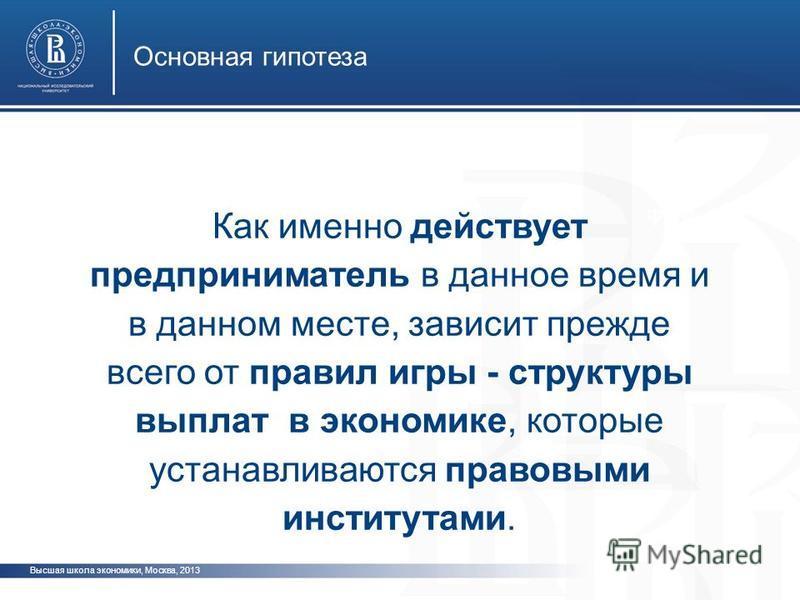 Высшая школа экономики, Москва, 2013 Основная гипотеза фото Как именно действует предприниматель в данное время и в данном месте, зависит прежде всего от правил игры - структуры выплат в экономике, которые устанавливаются правовыми институтами.
