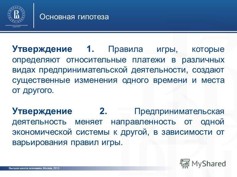 Высшая школа экономики, Москва, 2013 Основная гипотеза фото Утверждение 1. Правила игры, которые определяют относительные платежи в различных видах предпринимательской деятельности, создают существенные изменения одного времени и места от другого. Ут