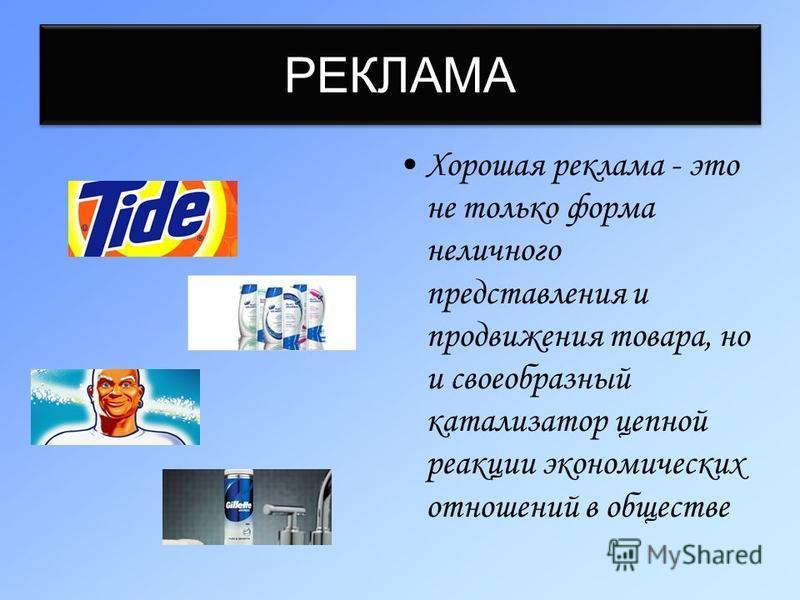 РЕКЛАМА Хорошая реклама - это не только форма неличного представления и продвижения товара, но и своеобразный катализатор цепной реакции экономических отношений в обществе
