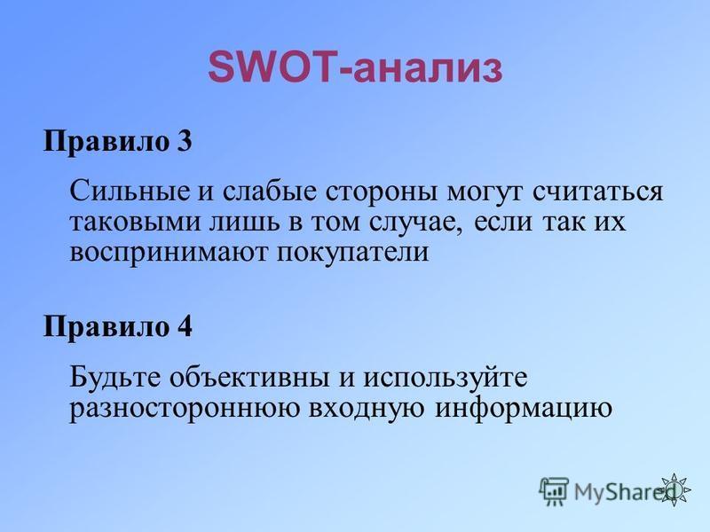 SWOT-анализ Правило 3 Сильные и слабые стороны могут считаться таковыми лишь в том случае, если так их воспринимают покупатели Правило 4 Будьте объективны и используйте разностороннюю входную информацию
