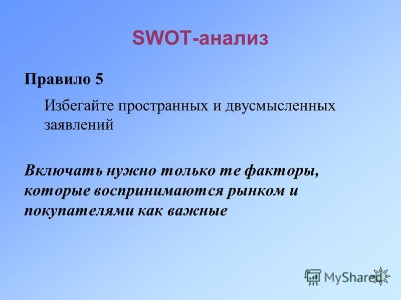 SWOT-анализ Правило 5 Избегайте пространных и двусмысленных заявлений Включать нужно только те факторы, которые воспринимаются рынком и покупателями как важные
