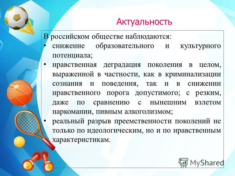Актуальность В российском обществе наблюдаются: снижение образовательного и культурного потенциала; нравственная деградация поколения в целом, выраженной в частности, как в криминализации сознания и поведения, так и в снижении нравственного порога до