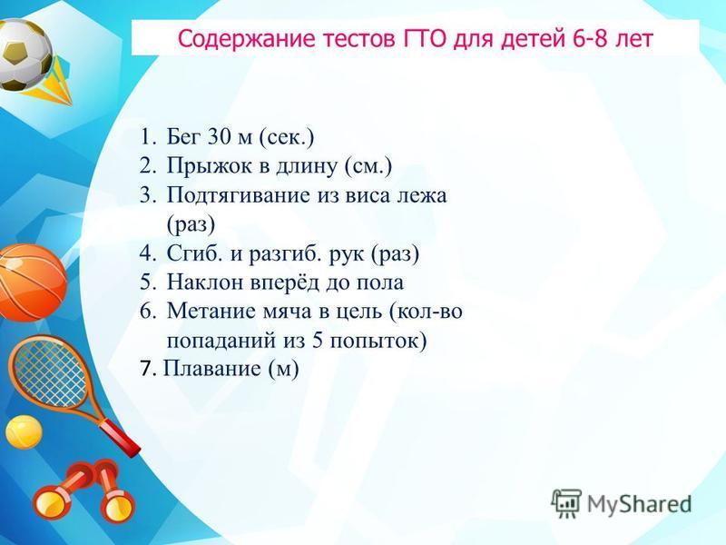 Содержание тестов ГТО для детей 6-8 лет 1. Бег 30 м (сек.) 2. Прыжок в длину (см.) 3. Подтягивание из виса лежа (раз) 4.Сгиб. и разгиб. рук (раз) 5. Наклон вперёд до пола 6. Метание мяча в цель (кол-во попаданий из 5 попыток) 7. Плавание (м)