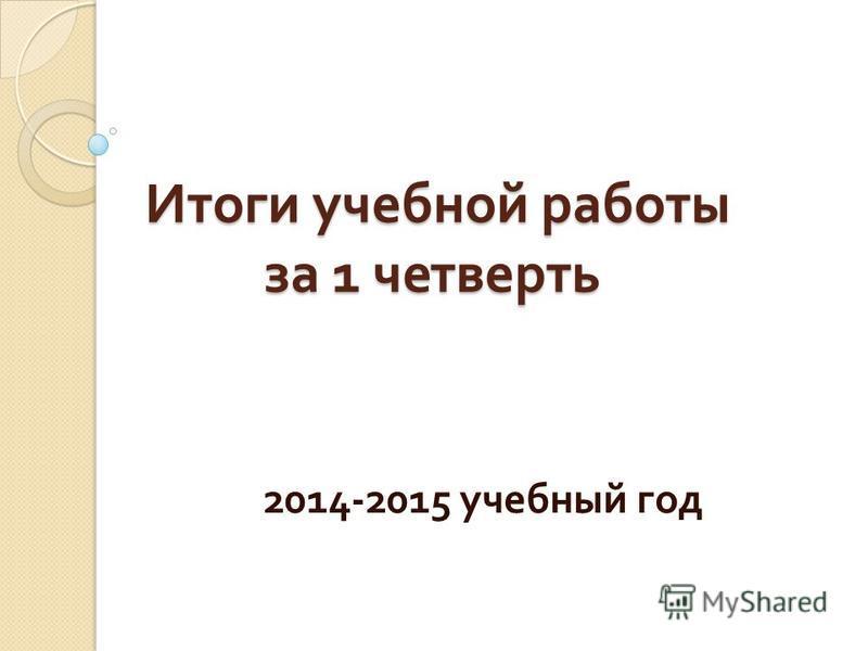 Итоги учебной работы за 1 четверть 2014-2015 учебный год