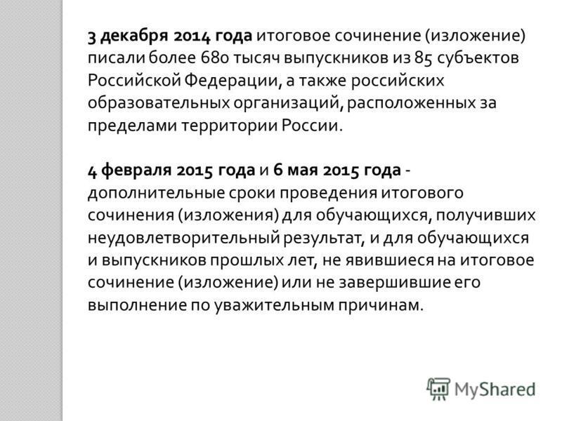 3 декабря 2014 года итоговое сочинение ( изложение ) писали более 680 тысяч выпускников из 85 субъектов Российской Федерации, а также российских образовательных организаций, расположенных за пределами территории России. 4 февраля 2015 года и 6 мая 20
