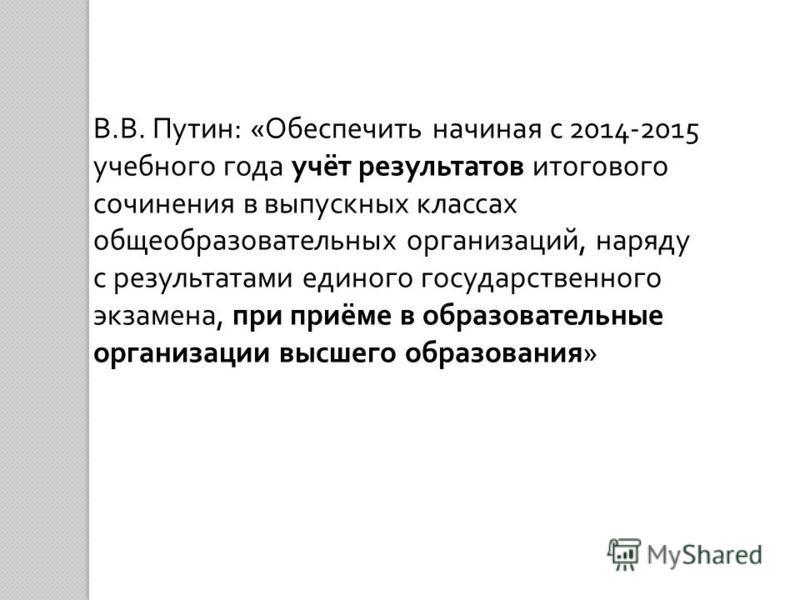 В. В. Путин : « Обеспечить начиная с 2014-2015 учебного года учёт результатов итогового сочинения в выпускных классах общеобразовательных организаций, наряду с результатами единого государственного экзамена, при приёме в образовательные организации в