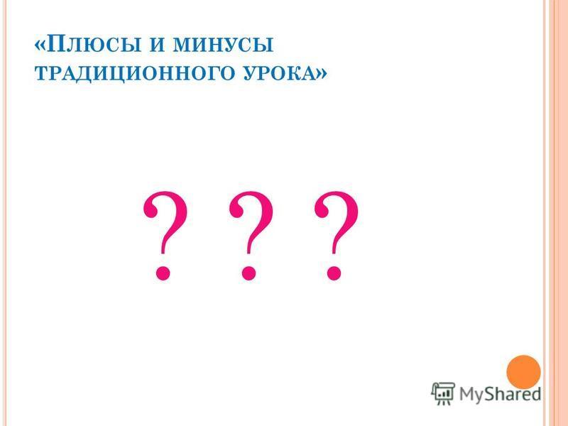 «П ЛЮСЫ И МИНУСЫ ТРАДИЦИОННОГО УРОКА » ? ? ?