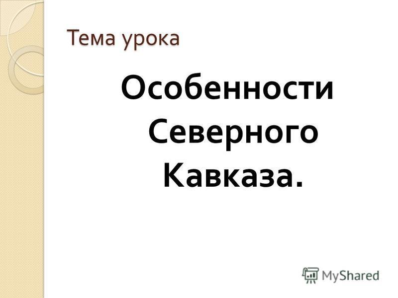 Тема урока Особенности Северного Кавказа.