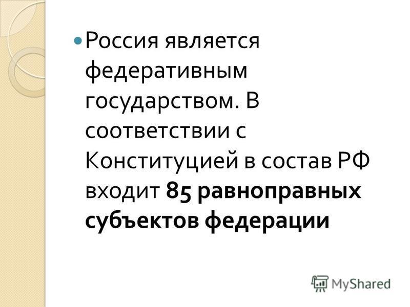 Россия является федеративным государством. В соответствии с Конституцией в состав РФ входит 85 равноправных субъектов федерации
