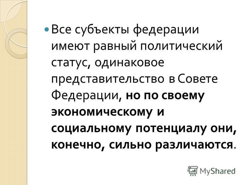 Все субъекты федерации имеют равный политический статус, одинаковое представительство в Совете Федерации, но по своему экономическому и социальному потенциалу они, конечно, сильно различаются.