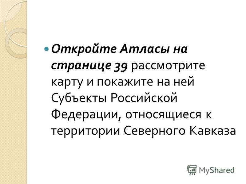 Откройте Атласы на странице 39 рассмотрите карту и покажите на ней Субъекты Российской Федерации, относящиеся к территории Северного Кавказа