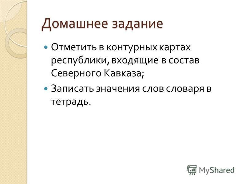 Домашнее задание Отметить в контурных картах республики, входящие в состав Северного Кавказа ; Записать значения слов словаря в тетрадь.