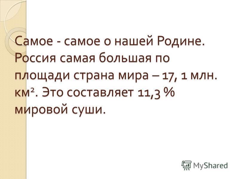 Самое - самое о нашей Родине. Россия самая большая по площади страна мира – 17, 1 млн. км 2. Это составляет 11,3 % мировой суши.