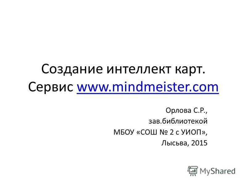 Создание интеллект карт. Сервис www.mindmeister.comwww.mindmeister.com Орлова С.Р., зав.библиотекой МБОУ «СОШ 2 с УИОП», Лысьва, 2015