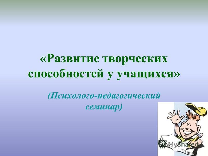 «Развитие творческих способностей у учащихся» (Психолого-педагогический семинар)
