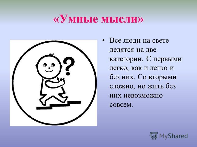 «Умные мысли» Все люди на свете делятся на две категории. С первыми легко, как и легко и без них. Со вторыми сложно, но жить без них невозможно совсем.