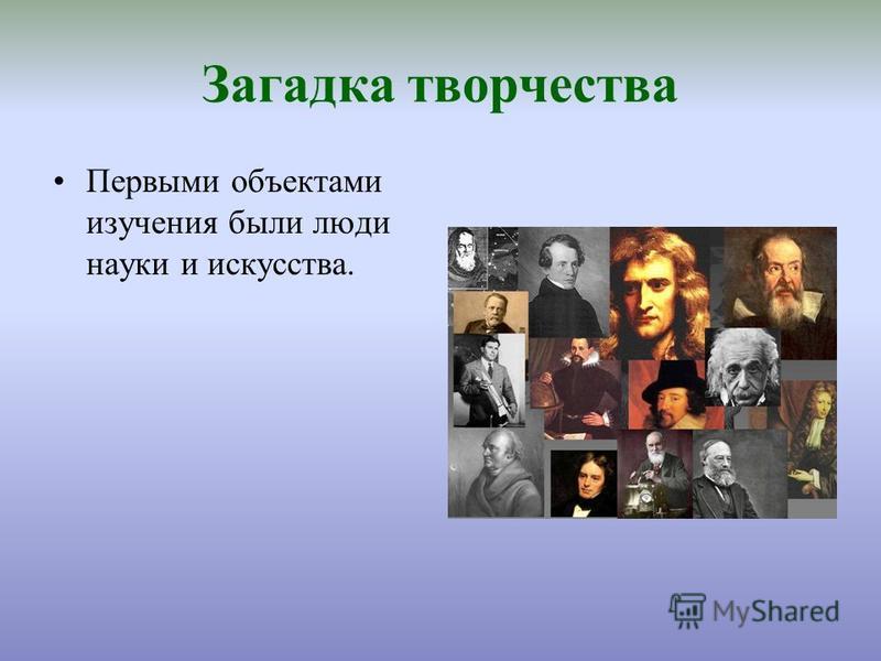 Загадка творчества Первыми объектами изучения были люди науки и искусства.