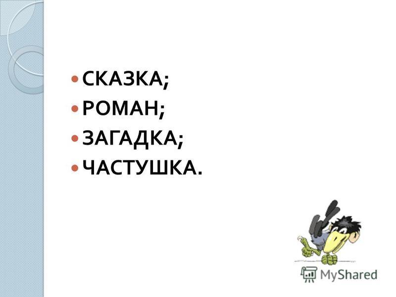 СКАЗКА ; РОМАН ; ЗАГАДКА ; ЧАСТУШКА.