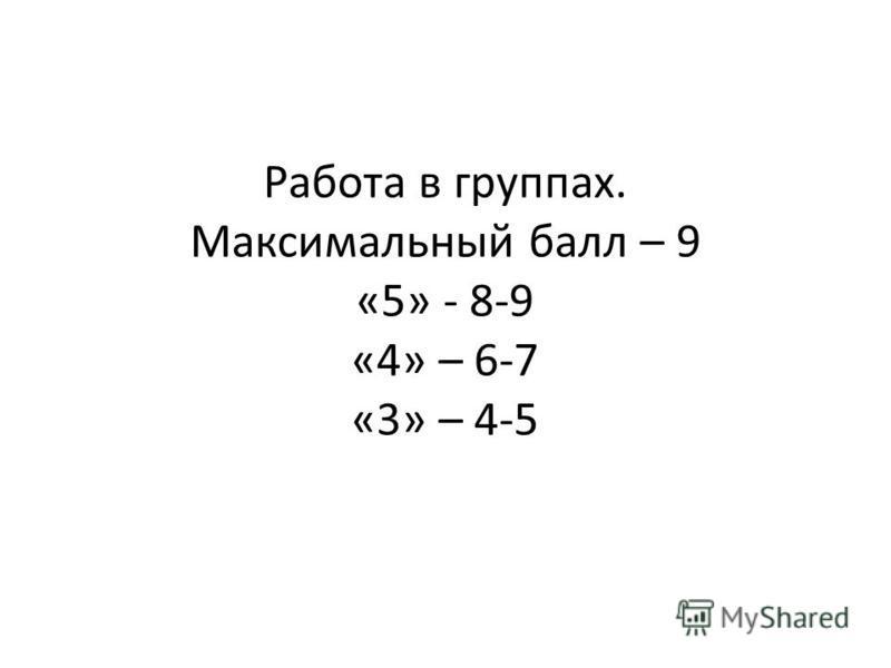 Работа в группах. Максимальный балл – 9 «5» - 8-9 «4» – 6-7 «3» – 4-5