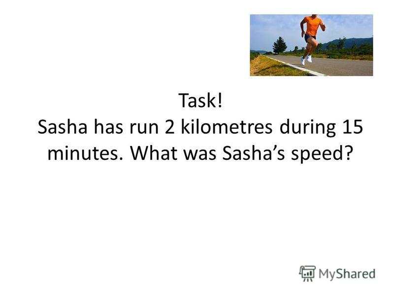 Task! Sasha has run 2 kilometres during 15 minutes. What was Sashas speed?
