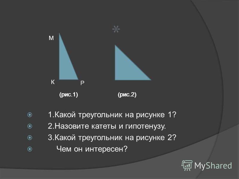 1. Какой треугольник на рисунке 1? 2. Назовите катеты и гипотенузу. 3. Какой треугольник на рисунке 2? Чем он интересен? М Р (рис.1) (рис.2) К