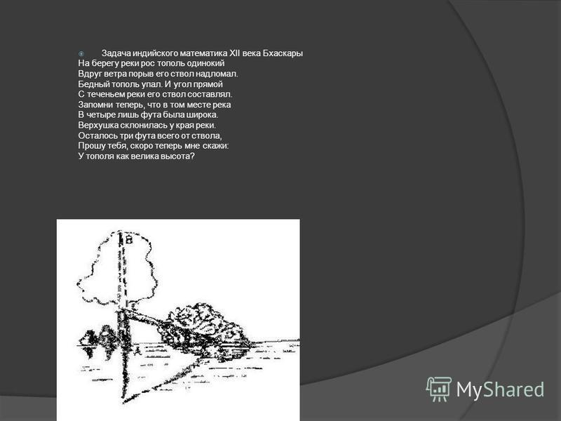 Задача индийского математика XII века Бхаскары На берегу реки рос тополь одинокий Вдруг ветра порыв его ствол надломал. Бедный тополь упал. И угол прямой С теченьем реки его ствол составлял. Запомни теперь, что в том месте река В четыре лишь фута был