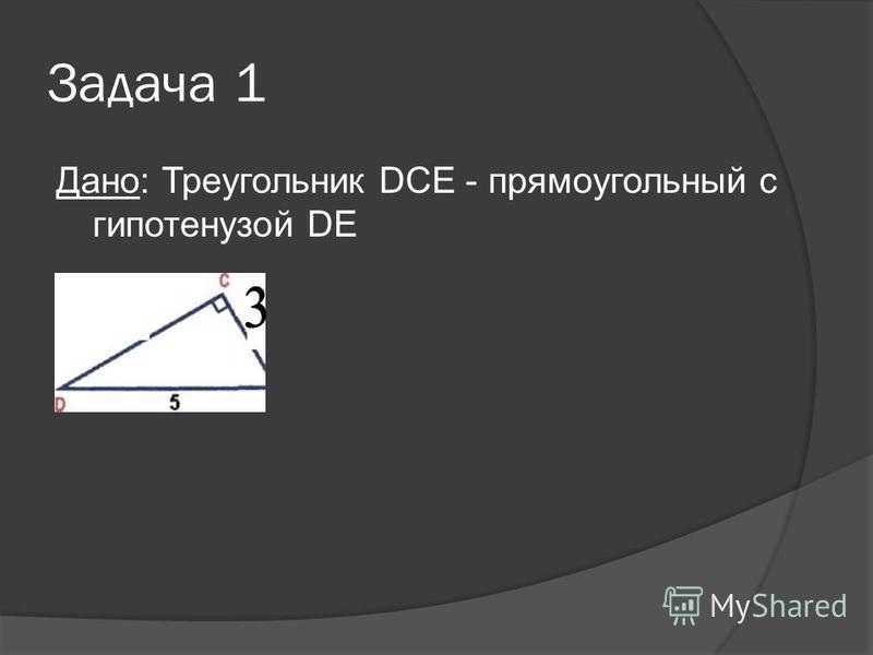 Задача 1 Дано: Треугольник DСЕ - прямоугольный с гипотенузой DE