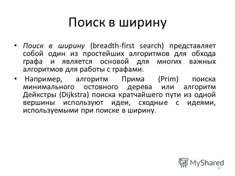 Поиск в ширину Поиск в ширину (breadth-first search) представляет собой один из простейших алгоритмов для обхода графа и является основой для многих важных алгоритмов для работы с графами. Например, алгоритм Прима (Prim) поиска минимального остовного