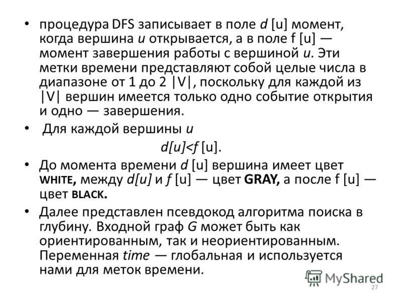 процедура DFS записывает в поле d [u] момент, когда вершина и открывается, а в поле f [u] момент завершения работы с вершиной и. Эти метки времени представляют собой целые числа в диапазоне от 1 до 2 |V|, поскольку для каждой из |V| вершин имеется то