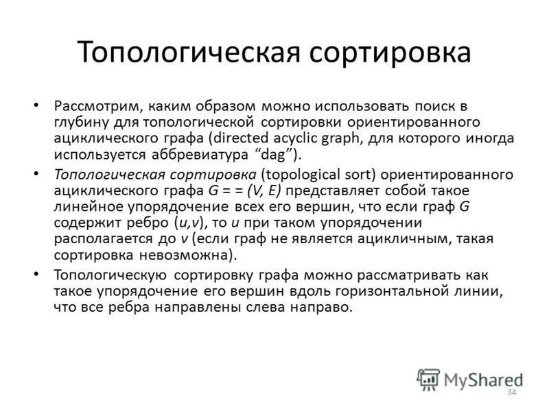 Топологическая сортировка Рассмотрим, каким образом можно использовать поиск в глубину для топологической сортировки ориентированного ациклического графа (directed acyclic graph, для которого иногда используется аббревиатура dag). Топологическая сорт