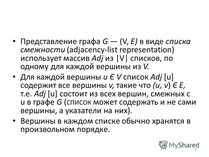 Представление графа G (V, Е) в виде списка смежности (adjacency-list representation) использует массив Adj из |V| списков, по одному для каждой вершины из V. Для каждой вершины и Є V список Adj [u] содержит все вершины v, такие что (и, v) Є Е, т.е. A