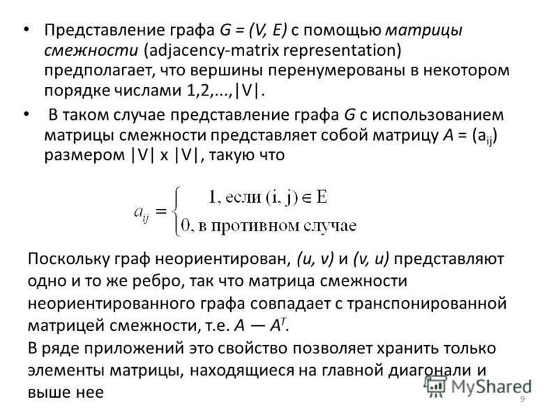 Представление графа G = (V, Е) с помощью матрицы смежности (adjacency-matrix representation) предполагает, что вершины перенумерованы в некотором порядке числами 1,2,...,|V|. В таком случае представление графа G с использованием матрицы смежности пре