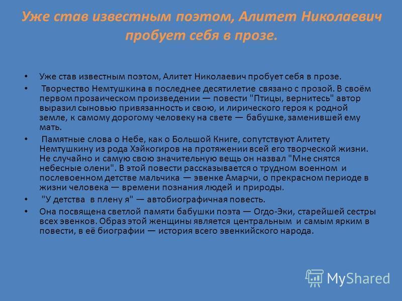 Уже став известным поэтом, Алитет Николаевич пробует себя в прозе. Творчество Немтушкина в последнее десятилетие связано с прозой. В своём первом прозаическом произведении повести