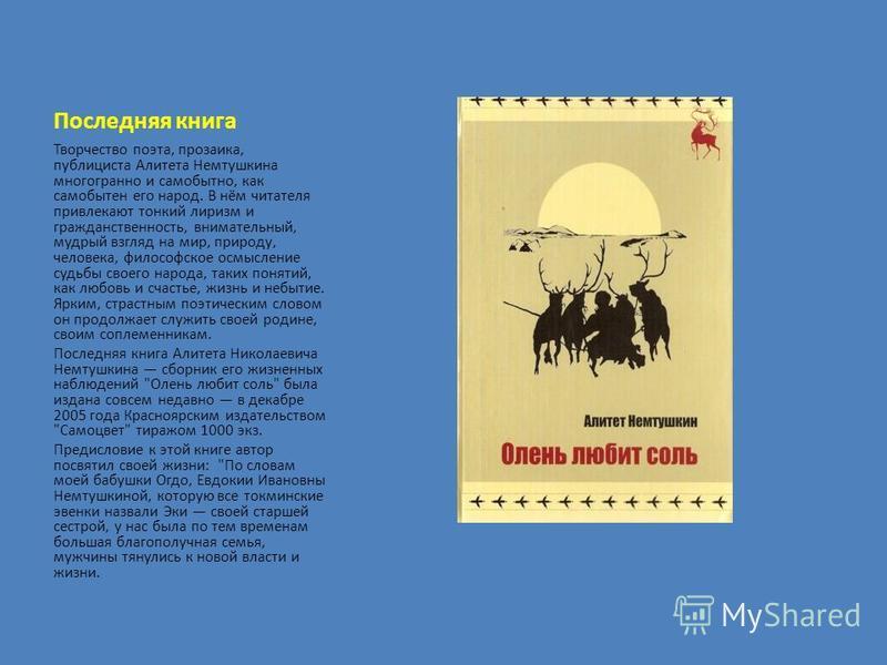 Последняя книга Творчество поэта, прозаика, публициста Алитета Немтушкина многогранно и самобытно, как самобытен его народ. В нём читателя привлекают тонкий лиризм и гражданственность, внимательный, мудрый взгляд на мир, природу, человека, философско
