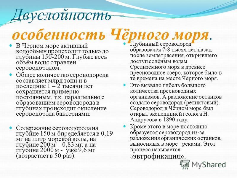 Двуслойность – особенность Чёрного моря. В Чёрном море активный водообмен происходит только до глубины 150-200 м. Глубже весь объём воды отравлен сероводородом. Общее количество сероводорода составляет млрд тонн и в последние 1 – 2 тысячи лет сохраня