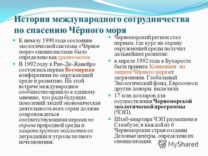 История международного сотрудничества по спасению Чёрного моря К началу 1990 года состояние экологической системы «Чёрное море» специалистами было определено как критическое. В 1992 году в Рио-Де-Жанейро состоялась первая Всемирная конференция по окр
