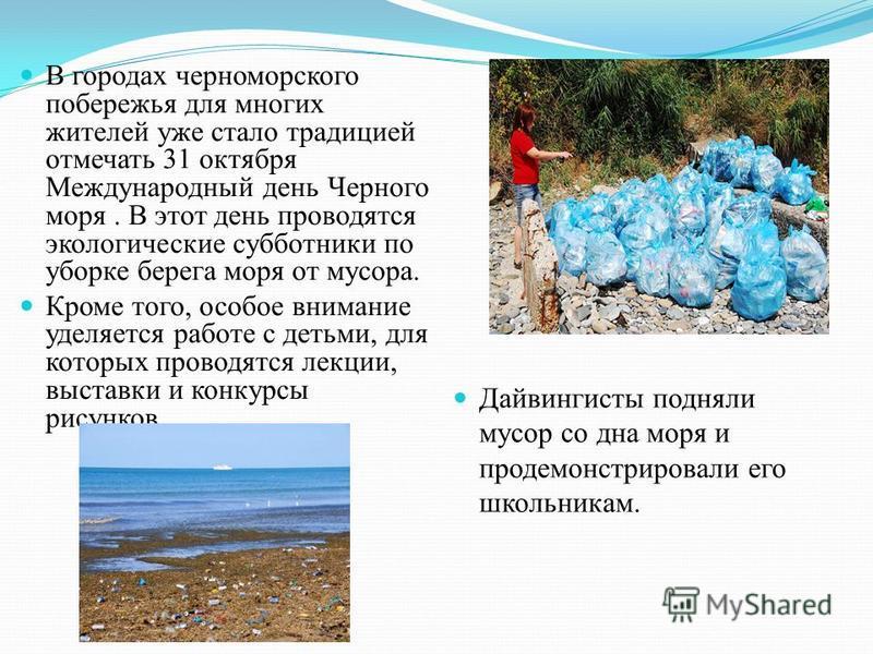 В городах черноморского побережья для многих жителей уже стало традицией отмечать 31 октября Международный день Черного моря. В этот день проводятся экологические субботники по уборке берега моря от мусора. Кроме того, особое внимание уделяется работ