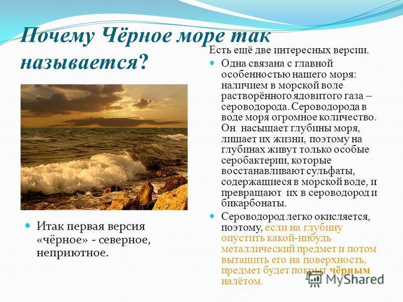 Почему Чёрное море так называется? Итак первая версия «чёрное» - северное, неприютное. Есть ещё две интересных версии. Одна связана с главной особенностью нашего моря: наличием в морской воле растворённого ядовитого газа – сероводорода. Сероводорода