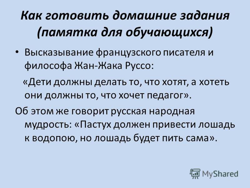 Как готовить домашние задания (памятка для обучающихся) Высказывание французского писателя и философа Жан-Жака Руссо: «Дети должны делать то, что хотят, а хотеть они должны то, что хочет педагог». Об этом же говорит русская народная мудрость: «Пастух