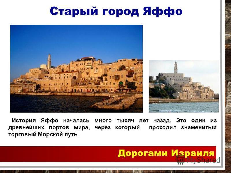 Дорогами Израиля История Яффо началась много тысяч лет назад. Это один из древнейших портов мира, через который проходил знаменитый торговый Морской путь. Старый город Яффо