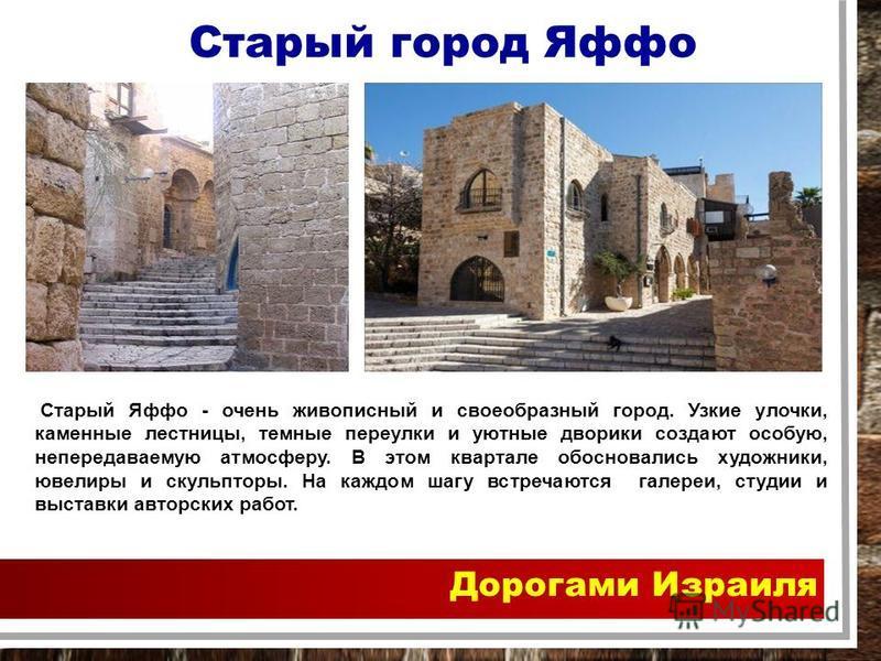Дорогами Израиля Старый город Яффо Старый Яффо - очень живописный и своеобразный город. Узкие улочки, каменные лестницы, темные переулки и уютные дворики создают особую, непередаваемую атмосферу. В этом квартале обосновались художники, ювелиры и скул