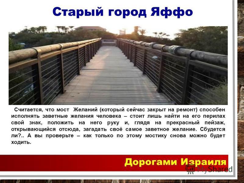 Дорогами Израиля Считается, что мост Желаний (который сейчас закрыт на ремонт) способен исполнять заветные желания человека – стоит лишь найти на его перилах свой знак, положить на него руку и, глядя на прекрасный пейзаж, открывающийся отсюда, загада